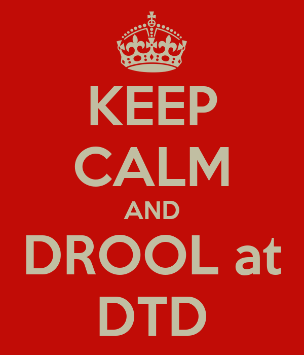 KEEP CALM AND DROOL at DTD