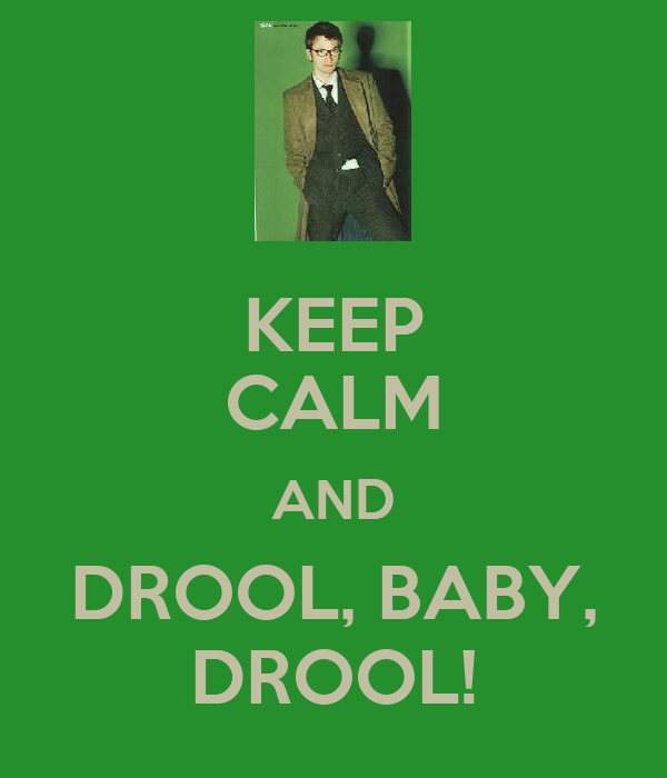 KEEP CALM AND DROOL, BABY, DROOL!