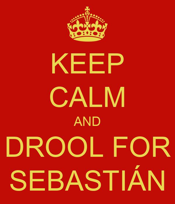 KEEP CALM AND DROOL FOR SEBASTIÁN