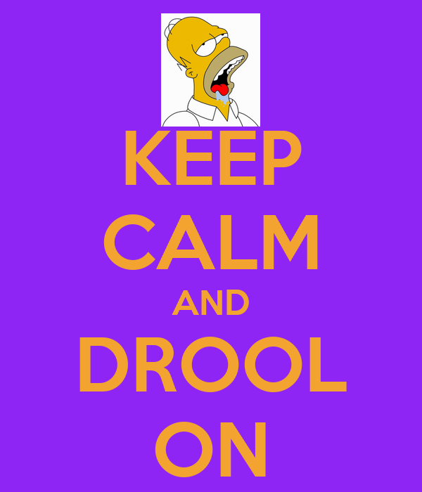 KEEP CALM AND DROOL ON