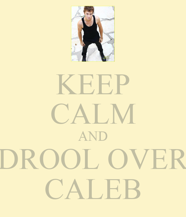 KEEP CALM AND DROOL OVER CALEB