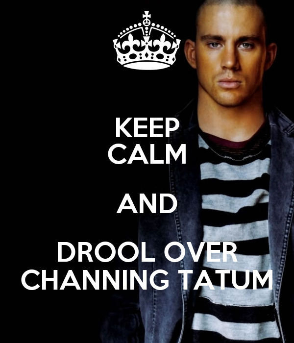 KEEP CALM AND DROOL OVER CHANNING TATUM
