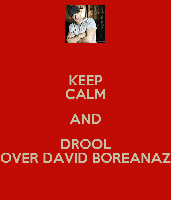 KEEP CALM AND DROOL OVER DAVID BOREANAZ