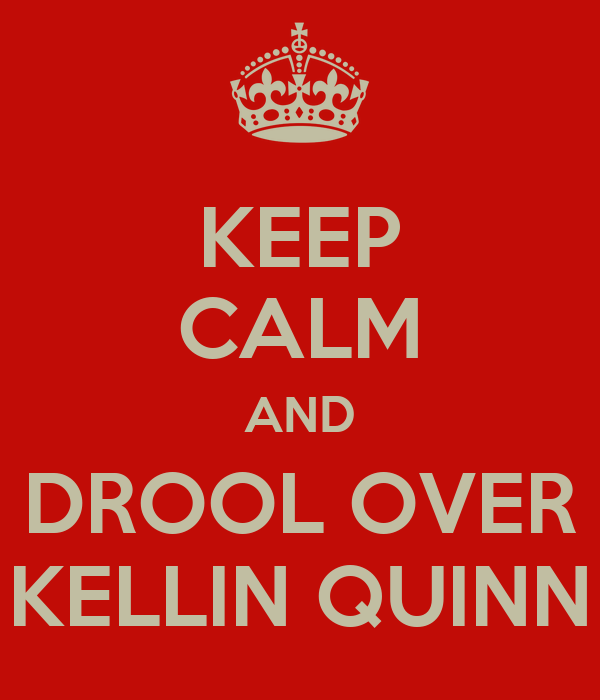 KEEP CALM AND DROOL OVER KELLIN QUINN