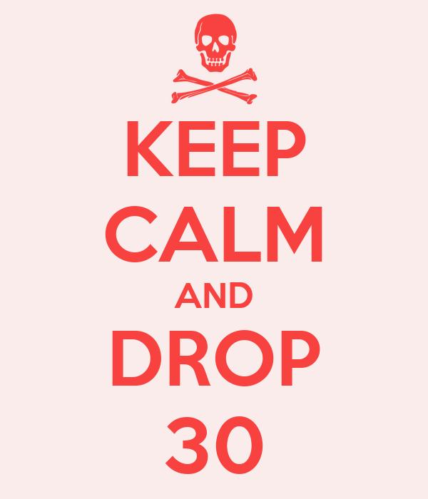 KEEP CALM AND DROP 30