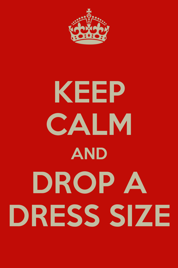KEEP CALM AND DROP A DRESS SIZE