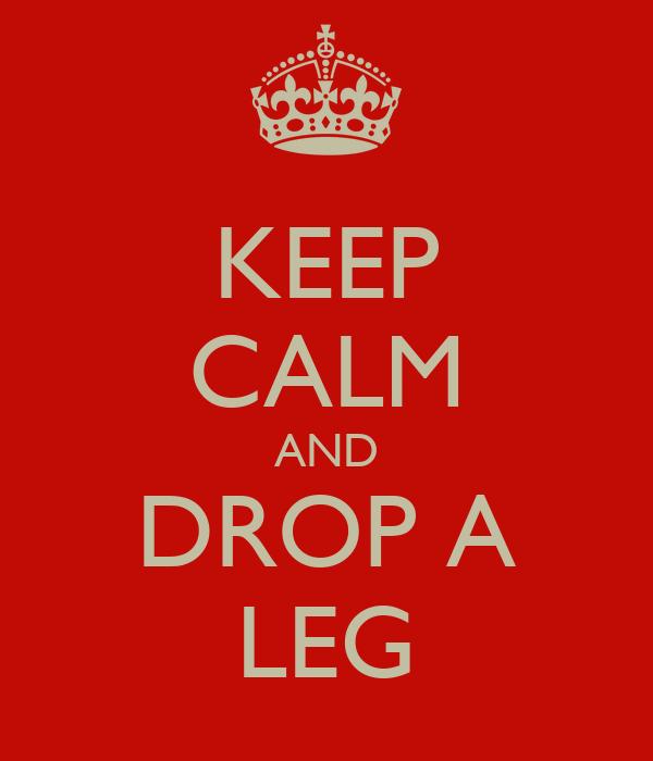 KEEP CALM AND DROP A LEG