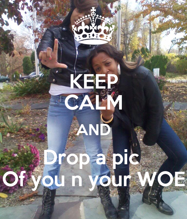 KEEP CALM AND Drop a pic  Of you n your WOE
