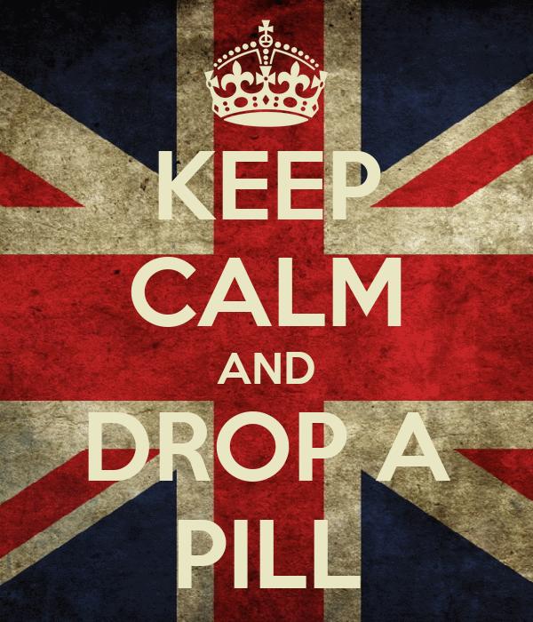 KEEP CALM AND DROP A PILL