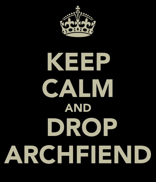 KEEP CALM AND  DROP ARCHFIEND