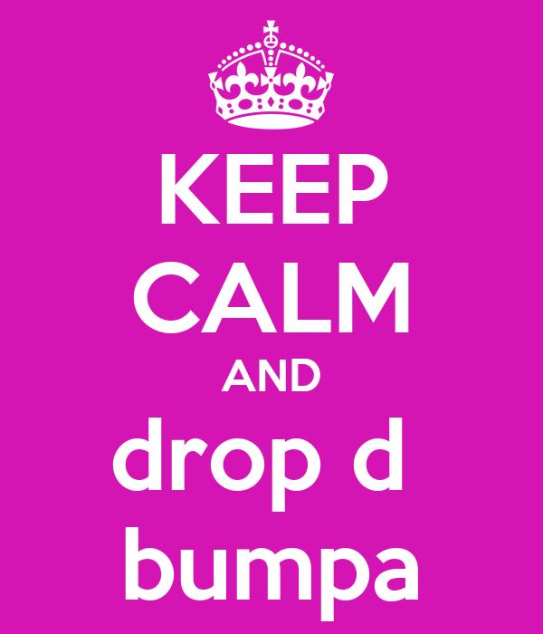 KEEP CALM AND drop d  bumpa