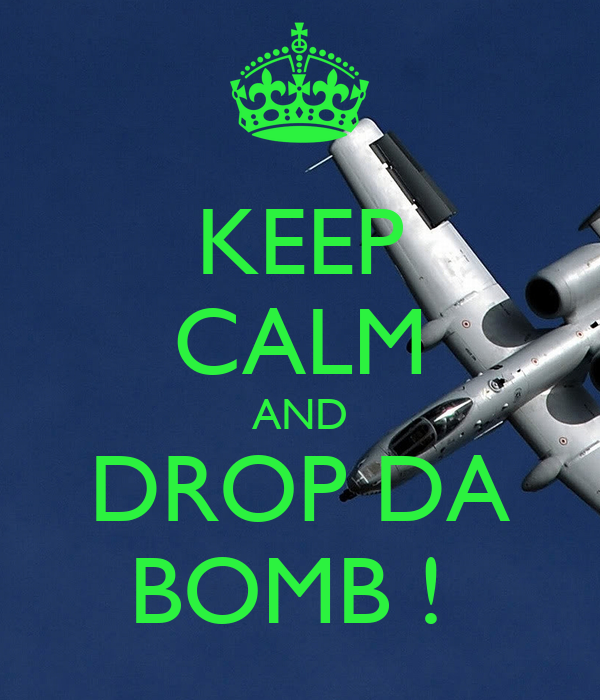 KEEP CALM AND DROP DA BOMB !
