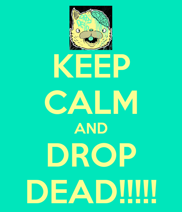 KEEP CALM AND DROP DEAD!!!!!