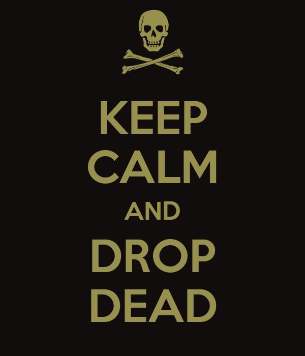 KEEP CALM AND DROP DEAD