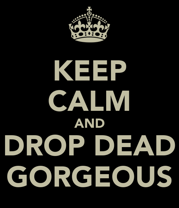 KEEP CALM AND DROP DEAD GORGEOUS