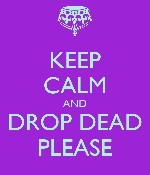 KEEP CALM AND DROP DEAD PLEASE