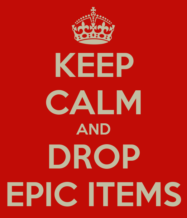 KEEP CALM AND DROP EPIC ITEMS