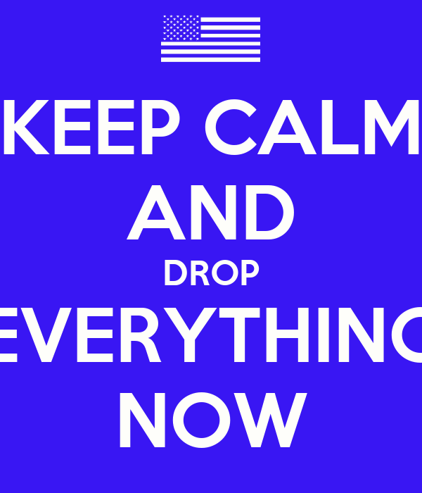 KEEP CALM AND DROP EVERYTHING NOW