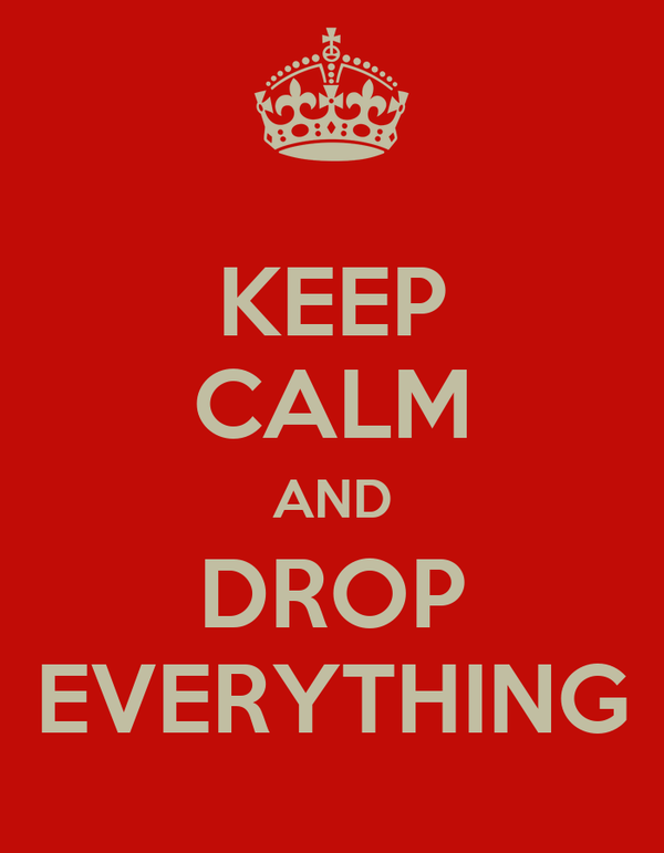 KEEP CALM AND DROP EVERYTHING