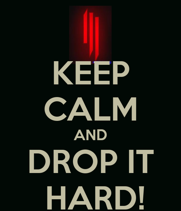 KEEP CALM AND DROP IT  HARD!