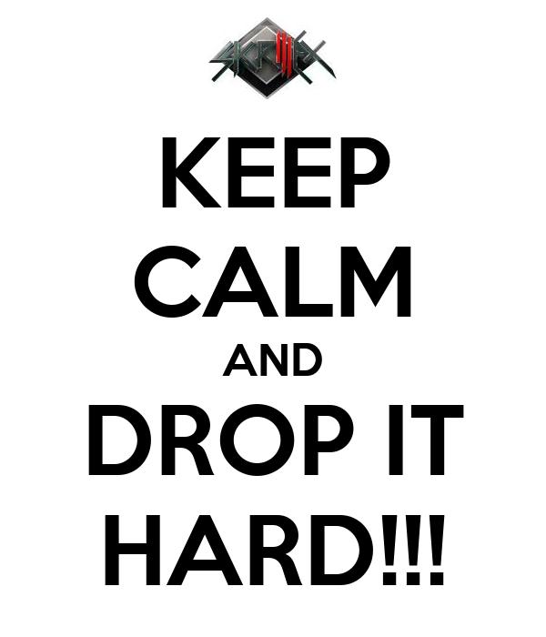 KEEP CALM AND DROP IT HARD!!!