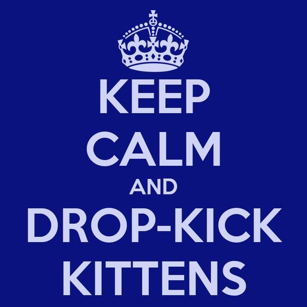 KEEP CALM AND DROP-KICK KITTENS