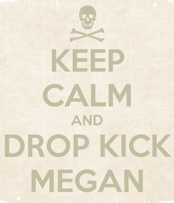 KEEP CALM AND DROP KICK MEGAN