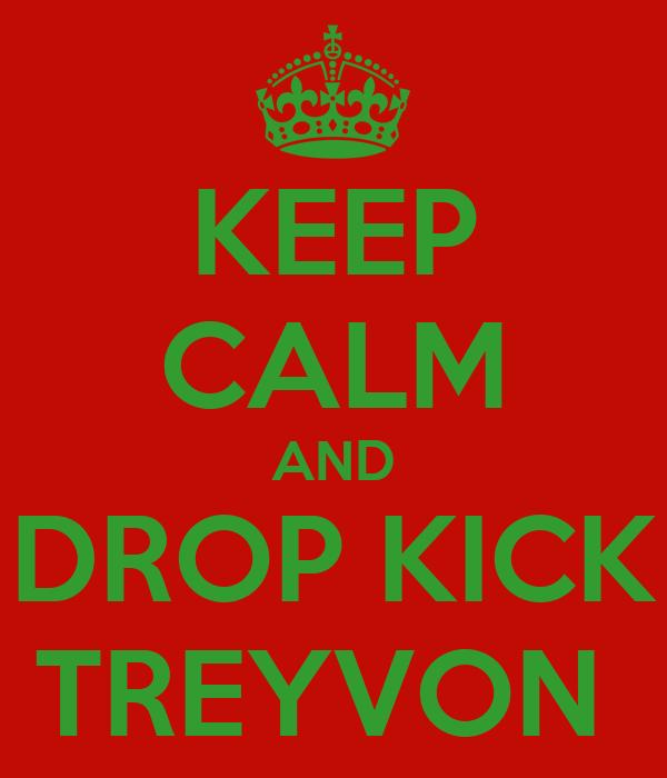 KEEP CALM AND DROP KICK TREYVON
