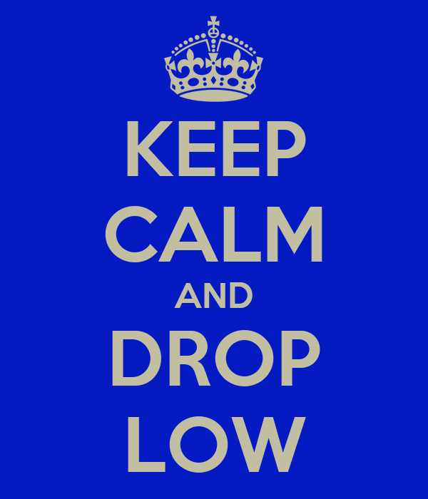 KEEP CALM AND DROP LOW