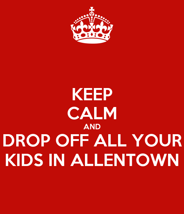 KEEP CALM AND DROP OFF ALL YOUR KIDS IN ALLENTOWN