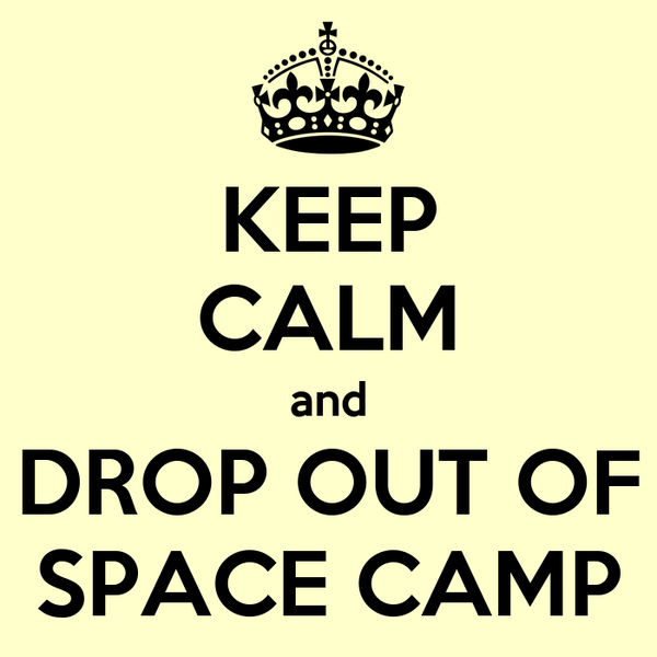 KEEP CALM and DROP OUT OF SPACE CAMP