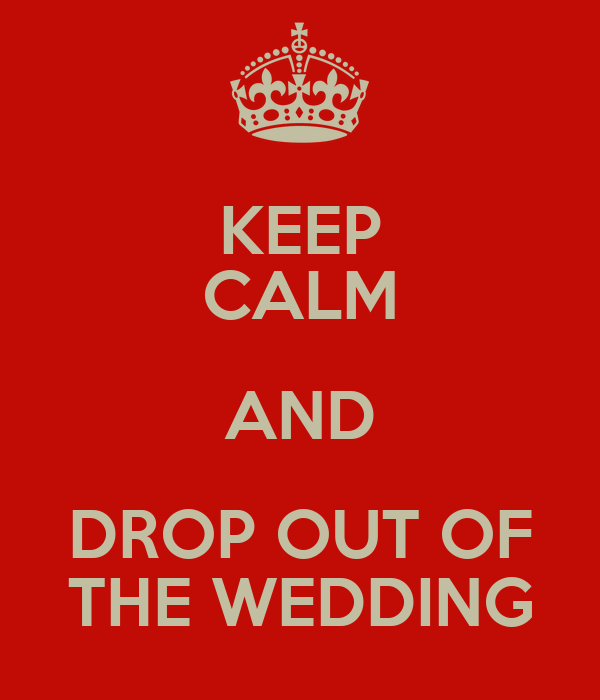KEEP CALM AND DROP OUT OF THE WEDDING