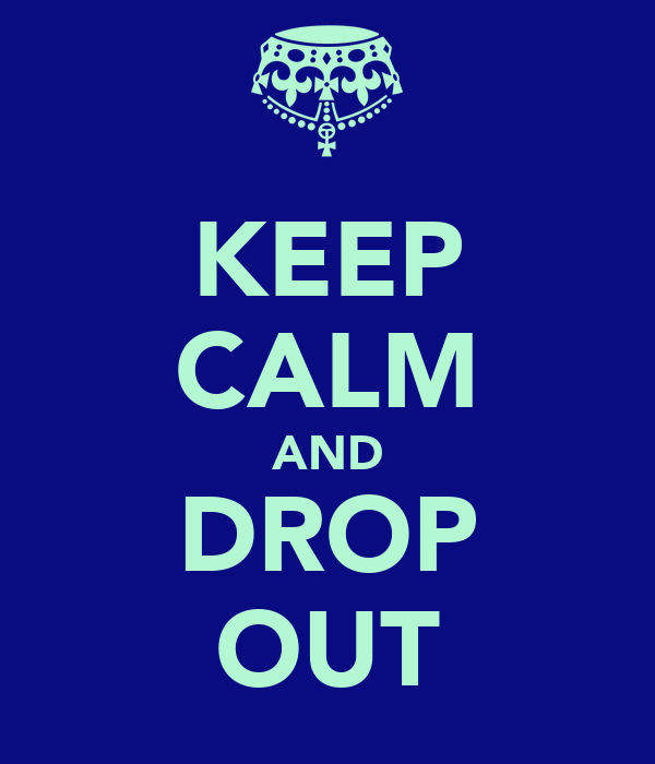 KEEP CALM AND DROP OUT