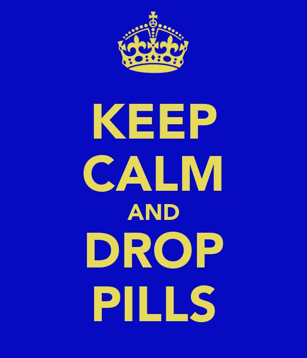 KEEP CALM AND DROP PILLS