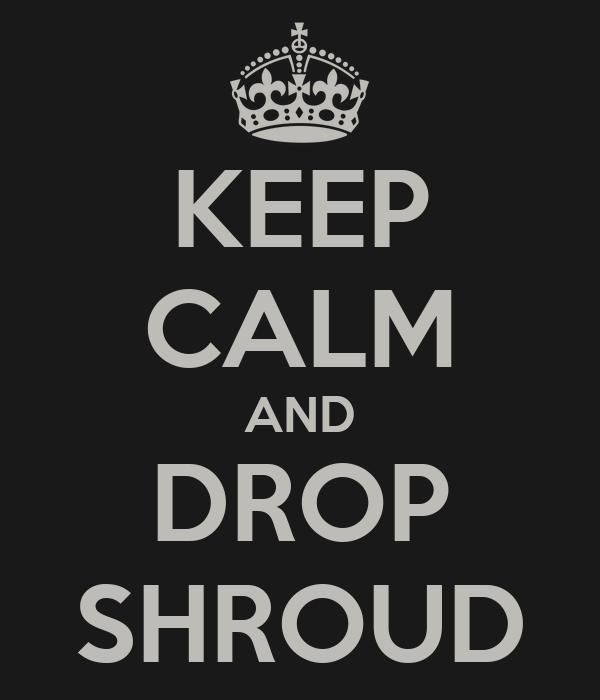 KEEP CALM AND DROP SHROUD