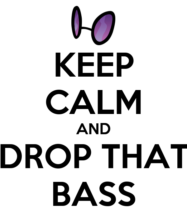 KEEP CALM AND DROP THAT BASS