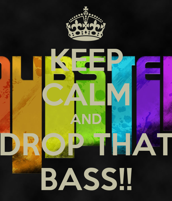 KEEP CALM AND DROP THAT BASS!!