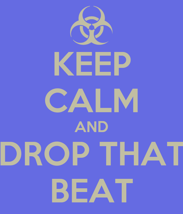 KEEP CALM AND DROP THAT BEAT