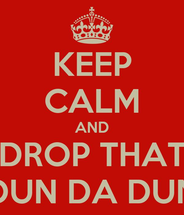 KEEP CALM AND DROP THAT DUN DA DUN