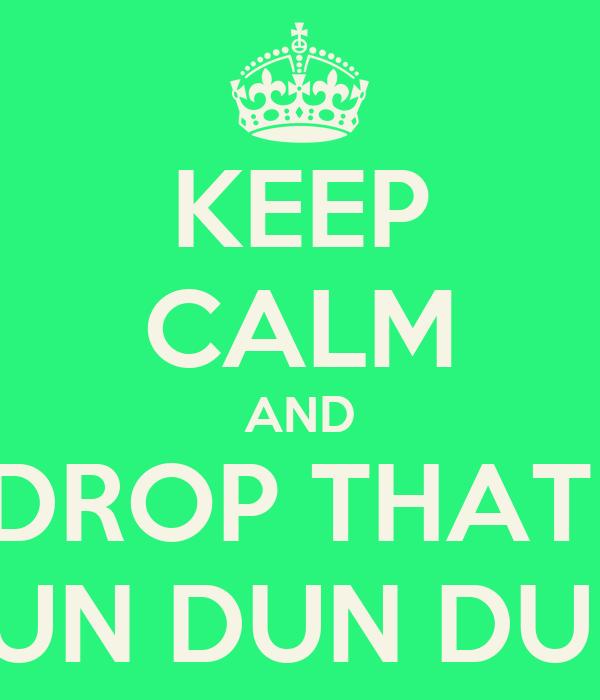 KEEP CALM AND DROP THAT  DUN DUN DUN