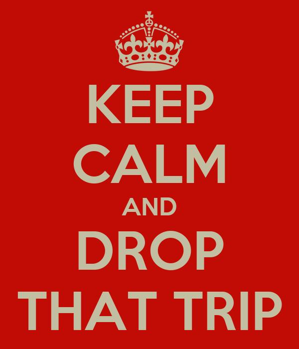 KEEP CALM AND DROP THAT TRIP