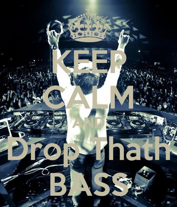 KEEP CALM AND Drop Thath BASS