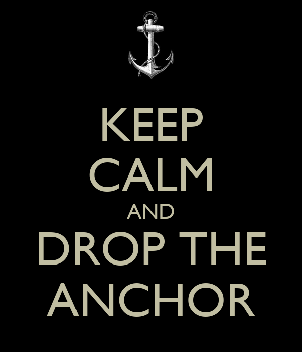 KEEP CALM AND DROP THE ANCHOR