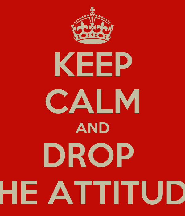 KEEP CALM AND DROP  THE ATTITUDE