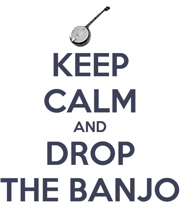 KEEP CALM AND DROP THE BANJO