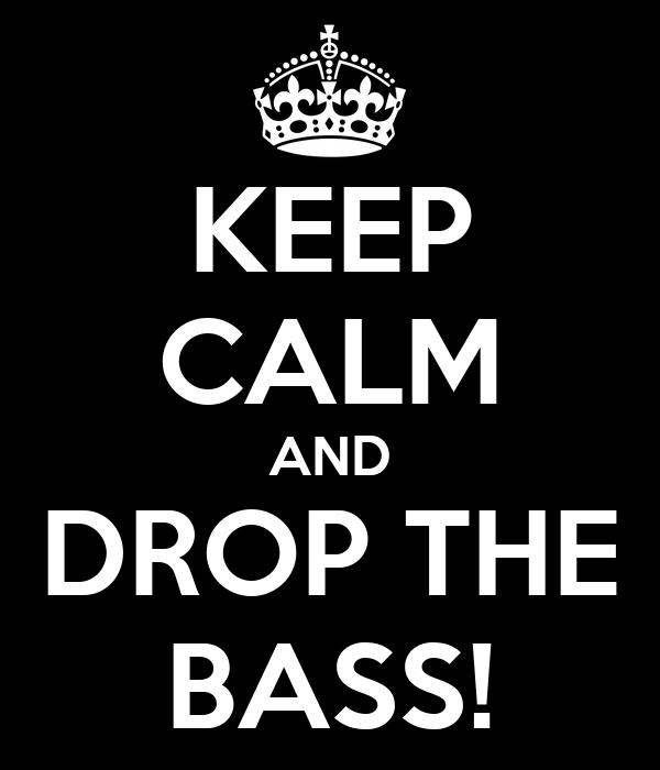 KEEP CALM AND DROP THE BASS!
