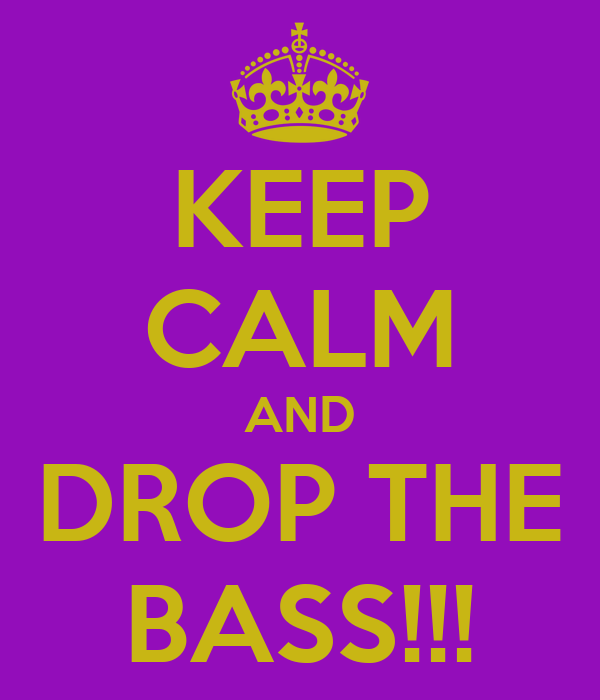KEEP CALM AND DROP THE BASS!!!