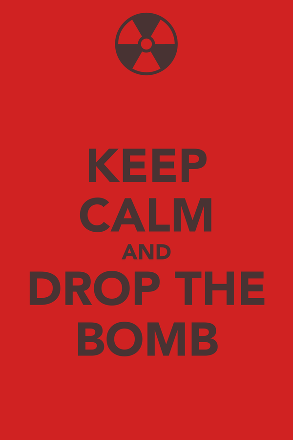 KEEP CALM AND DROP THE BOMB