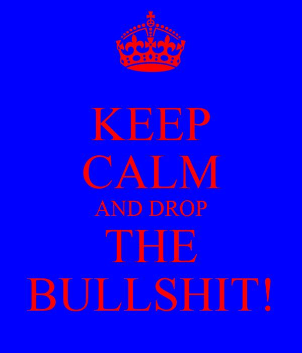 KEEP CALM AND DROP THE BULLSHIT!