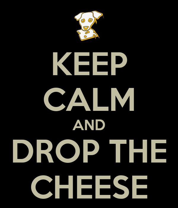KEEP CALM AND DROP THE CHEESE